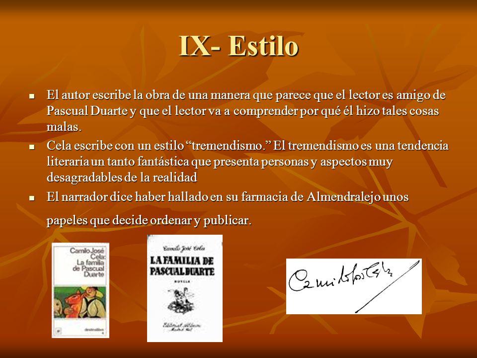 IX- Estilo El autor escribe la obra de una manera que parece que el lector es amigo de Pascual Duarte y que el lector va a comprender por qué él hizo
