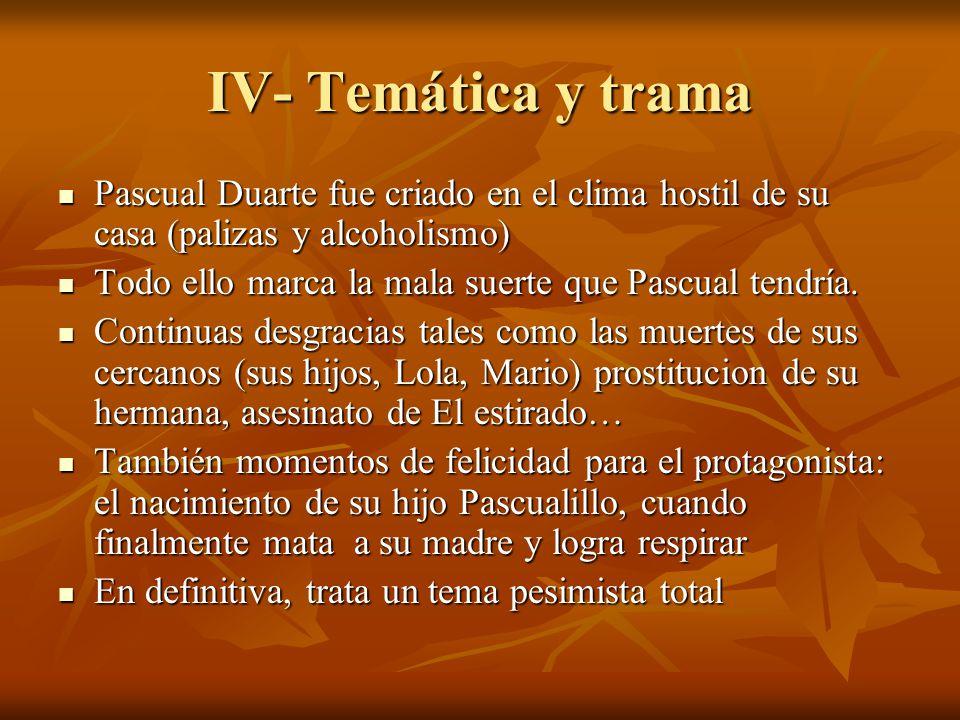 IV- Temática y trama Pascual Duarte fue criado en el clima hostil de su casa (palizas y alcoholismo) Pascual Duarte fue criado en el clima hostil de s
