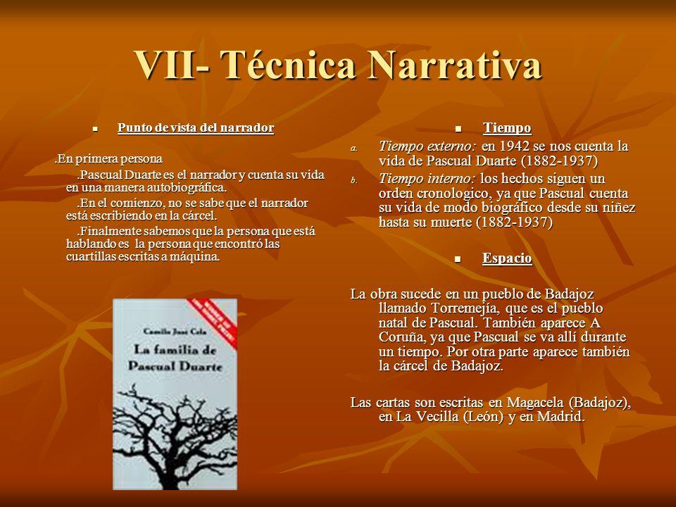 VII- Técnica Narrativa Punto de vista del narrador Punto de vista del narrador.En primera persona.En primera persona.Pascual Duarte es el narrador y c