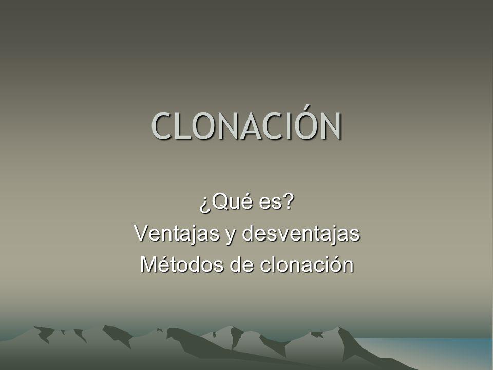 CLONACIÓN ¿Qué es? Ventajas y desventajas Métodos de clonación