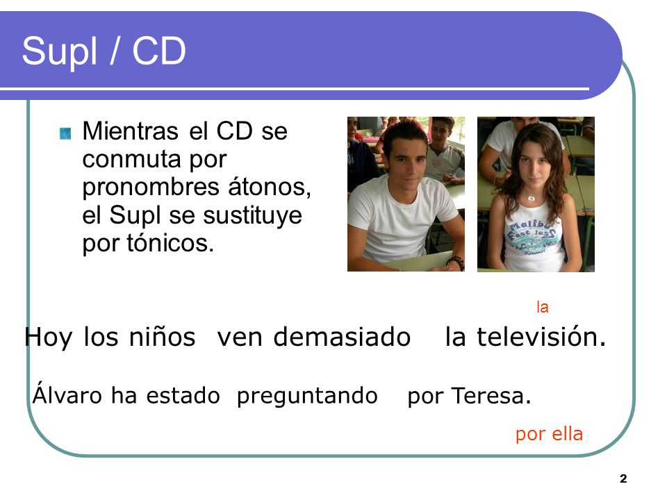 2 Supl / CD Mientras el CD se conmuta por pronombres átonos, el Supl se sustituye por tónicos.