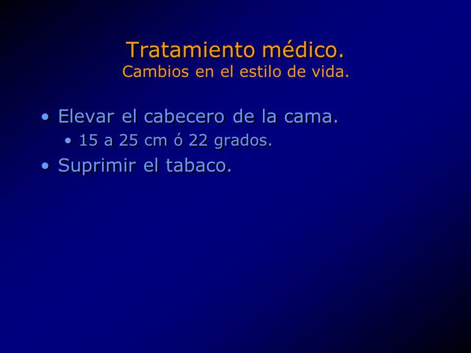 Tratamiento médico. Elevar el cabecero de la cama. 15 a 25 cm ó 22 grados. Suprimir el tabaco. Elevar el cabecero de la cama. 15 a 25 cm ó 22 grados.