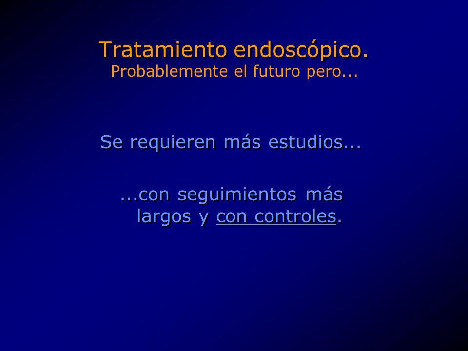 Tratamiento endoscópico. Se requieren más estudios......con seguimientos más largos y con controles. Se requieren más estudios......con seguimientos m