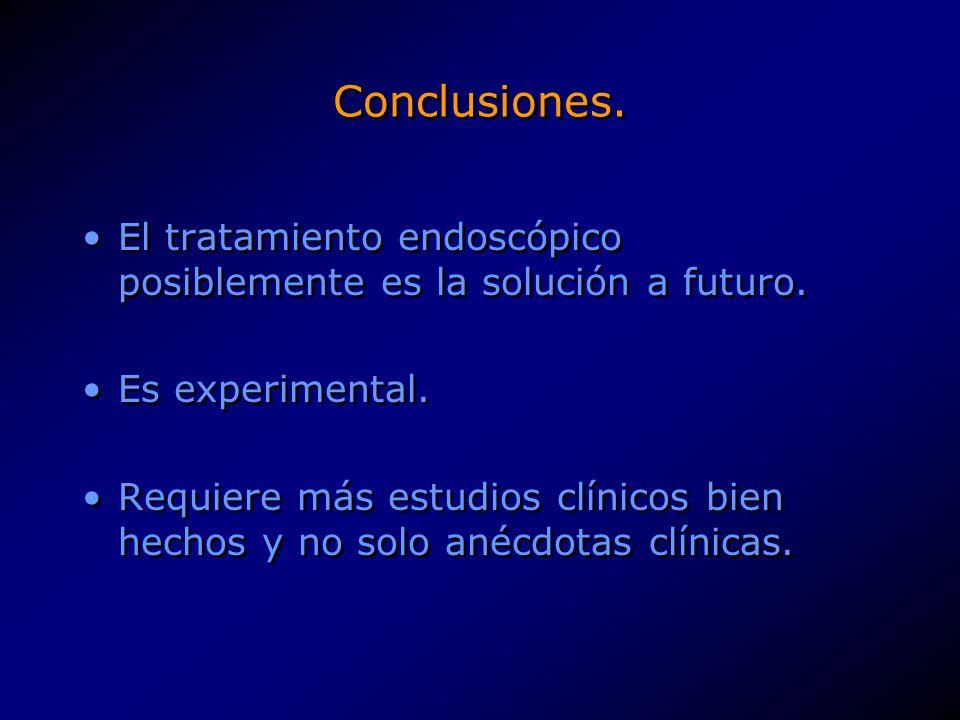 Conclusiones. El tratamiento endoscópico posiblemente es la solución a futuro. Es experimental. Requiere más estudios clínicos bien hechos y no solo a