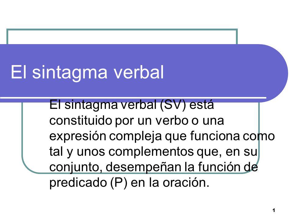 1 El sintagma verbal El sintagma verbal (SV) está constituido por un verbo o una expresión compleja que funciona como tal y unos complementos que, en su conjunto, desempeñan la función de predicado (P) en la oración.