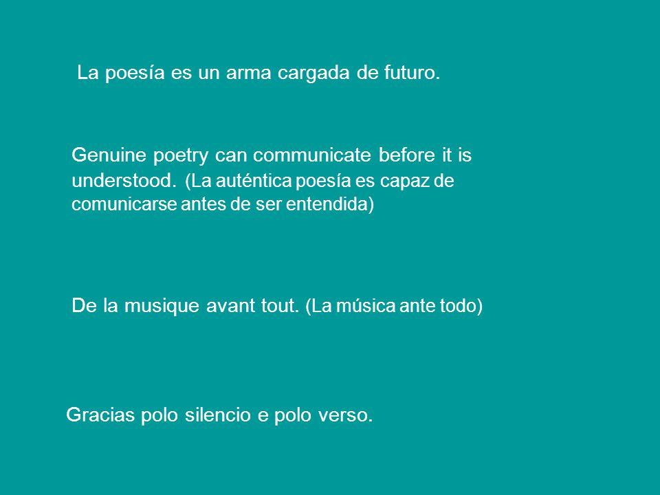 La poesía es un arma cargada de futuro. Gabriel Celaya Genuine poetry can communicate before it is understood. (La auténtica poesía es capaz de comuni