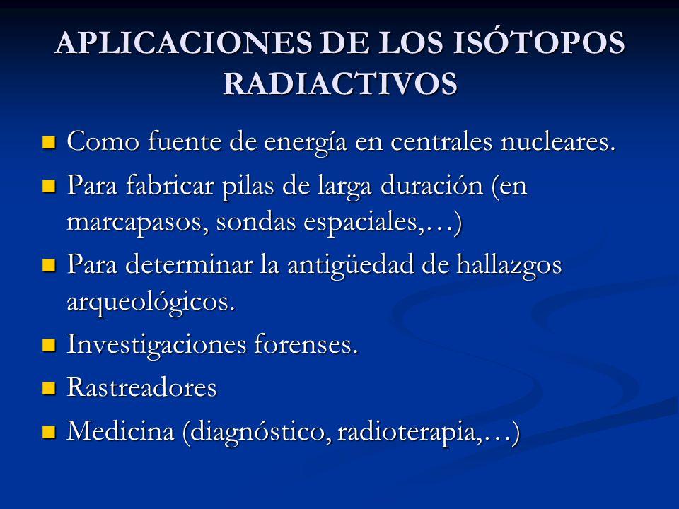 APLICACIONES DE LOS ISÓTOPOS RADIACTIVOS Como fuente de energía en centrales nucleares. Como fuente de energía en centrales nucleares. Para fabricar p