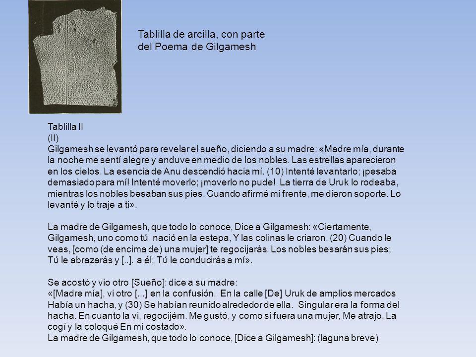 Tablilla de arcilla, con parte del Poema de Gilgamesh Tablilla II (II) Gilgamesh se levantó para revelar el sueño, diciendo a su madre: «Madre mía, durante la noche me sentí alegre y anduve en medio de los nobles.