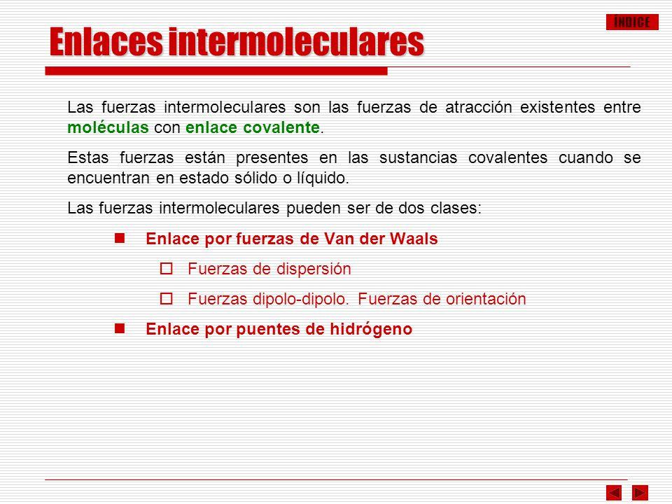 ÍNDICE Las fuerzas intermoleculares son las fuerzas de atracción existentes entre moléculas con enlace covalente. Estas fuerzas están presentes en las