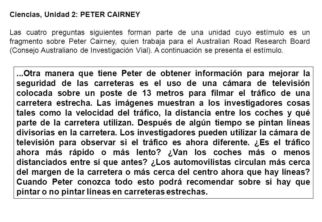 Ciencias, Unidad 2: PETER CAIRNEY Las cuatro preguntas siguientes forman parte de una unidad cuyo estímulo es un fragmento sobre Peter Cairney, quien trabaja para el Australian Road Research Board (Consejo Australiano de Investigación Vial).