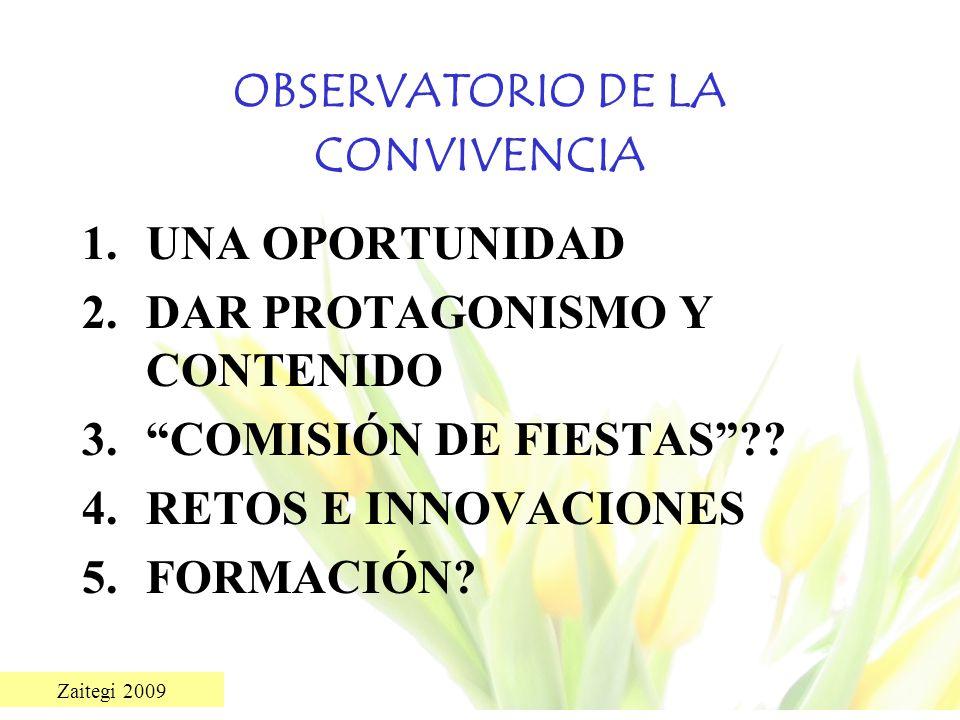 Zaitegi 2009 OBSERVATORIO DE LA CONVIVENCIA 1.UNA OPORTUNIDAD 2.DAR PROTAGONISMO Y CONTENIDO 3.COMISIÓN DE FIESTAS?? 4.RETOS E INNOVACIONES 5.FORMACIÓ