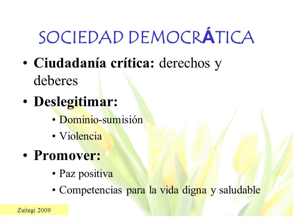 Zaitegi 2009 SOCIEDAD DEMOCR Á TICA Ciudadanía crítica: derechos y deberes Deslegitimar: Dominio-sumisión Violencia Promover: Paz positiva Competencia