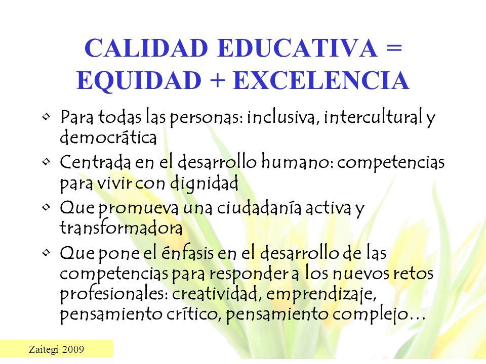 Zaitegi 2009 CALIDAD EDUCATIVA = EQUIDAD + EXCELENCIA Para todas las personas: inclusiva, intercultural y democrática Centrada en el desarrollo humano