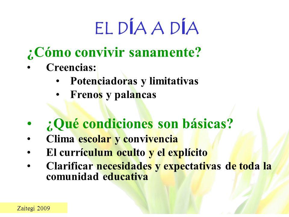 Zaitegi 2009 EL D Í A A D Í A ¿Cómo convivir sanamente? Creencias: Potenciadoras y limitativas Frenos y palancas ¿Qué condiciones son básicas? Clima e