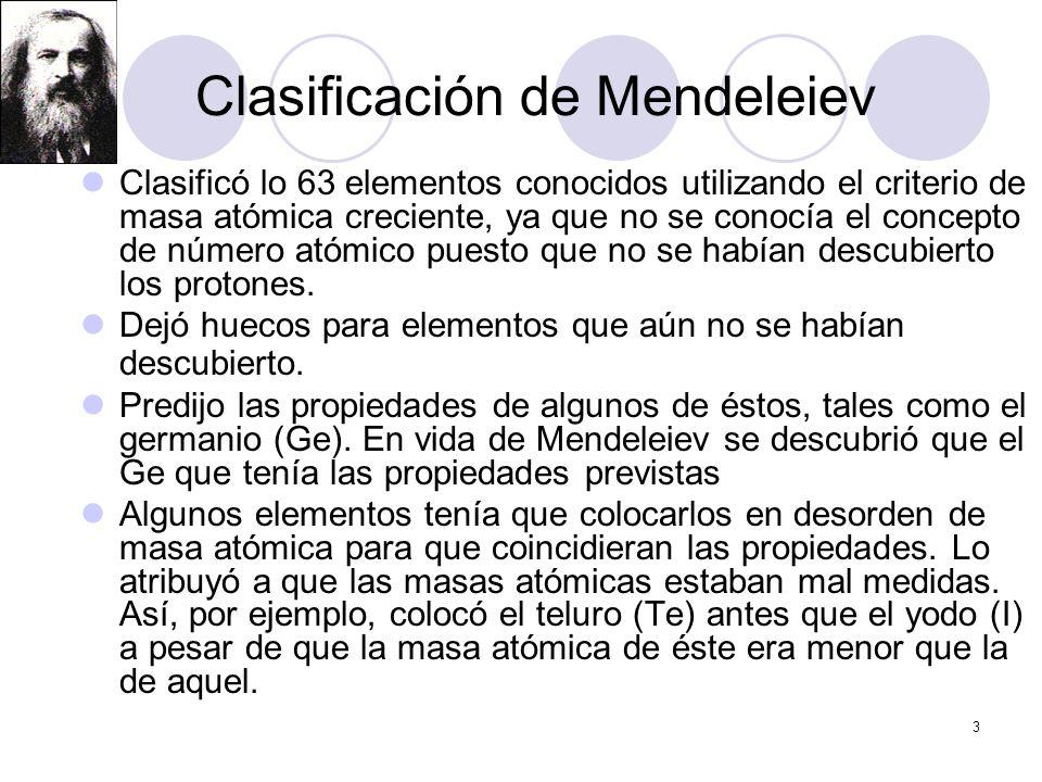 3 Clasificación de Mendeleiev Clasificó lo 63 elementos conocidos utilizando el criterio de masa atómica creciente, ya que no se conocía el concepto d