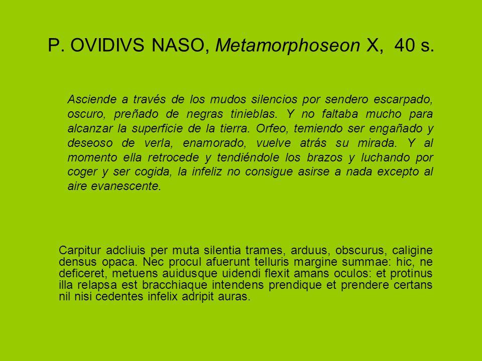 P. OVIDIVS NASO, Metamorphoseon X, 40 s. Carpitur adcliuis per muta silentia trames, arduus, obscurus, caligine densus opaca. Nec procul afuerunt tell