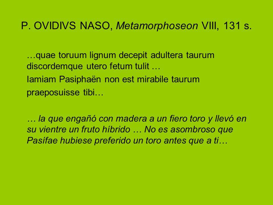 P. OVIDIVS NASO, Metamorphoseon VIII, 131 s. …quae toruum lignum decepit adultera taurum discordemque utero fetum tulit … Iamiam Pasiphaën non est mir