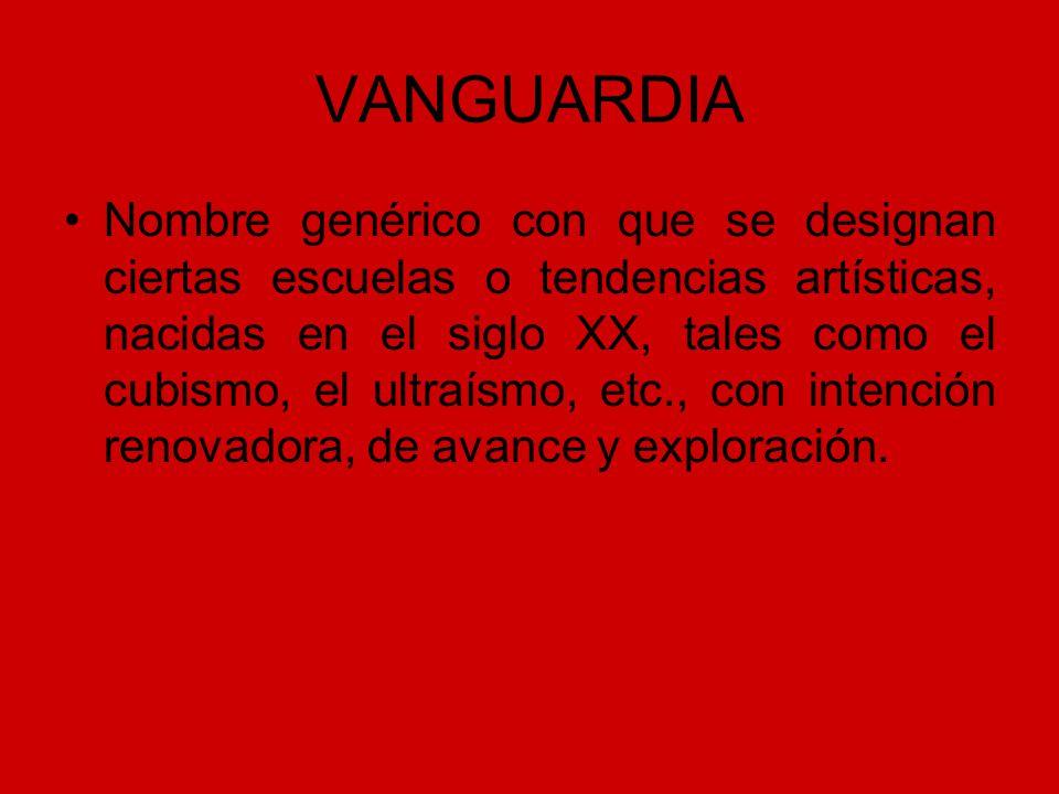 VANGUARDIA Nombre genérico con que se designan ciertas escuelas o tendencias artísticas, nacidas en el siglo XX, tales como el cubismo, el ultraísmo,