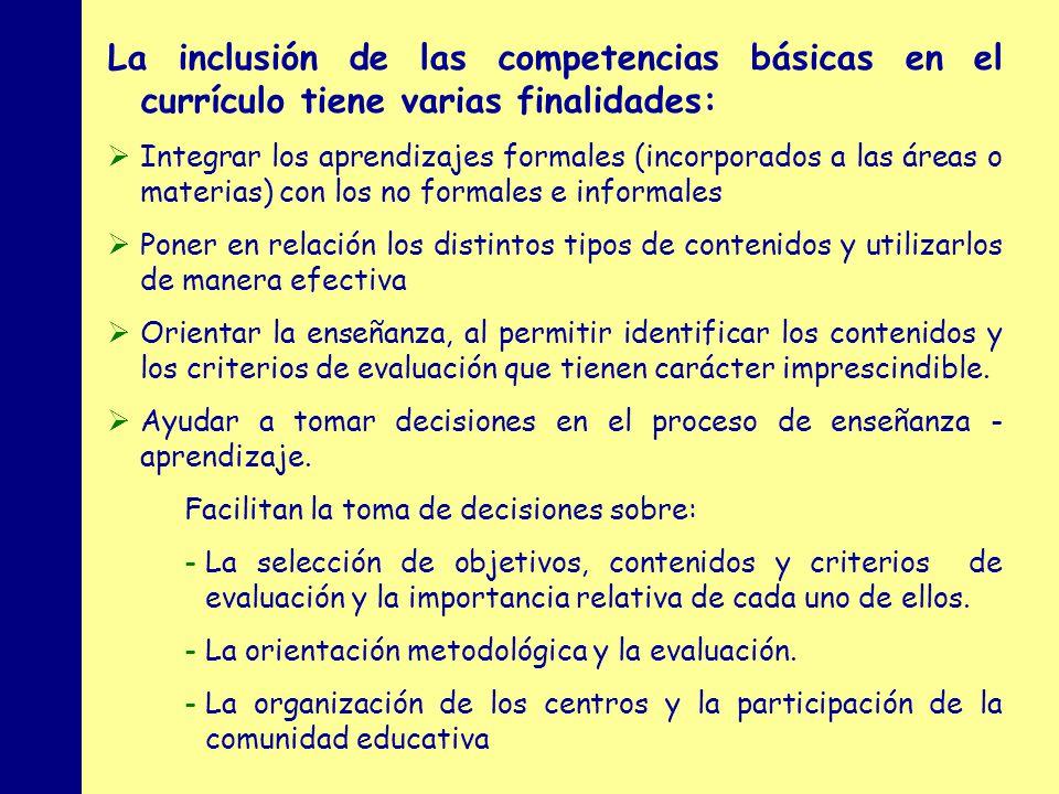 MINISTERIO DE EDUCACIÓN, POLÍTICA SOCIAL Y DEPORTE La inclusión de las competencias básicas en el currículo tiene varias finalidades: Integrar los aprendizajes formales (incorporados a las áreas o materias) con los no formales e informales Poner en relación los distintos tipos de contenidos y utilizarlos de manera efectiva Orientar la enseñanza, al permitir identificar los contenidos y los criterios de evaluación que tienen carácter imprescindible.