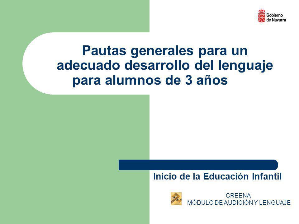 Pautas generales para un adecuado desarrollo del lenguaje para alumnos de 3 años Inicio de la Educación Infantil CREENA MÓDULO DE AUDICIÓN Y LENGUAJE