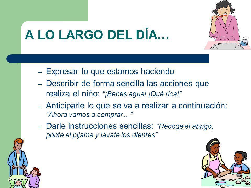 A LO LARGO DEL DÍA… – Expresar lo que estamos haciendo – Describir de forma sencilla las acciones que realiza el niño: ¡Bebes agua! ¡Qué rica! – Antic