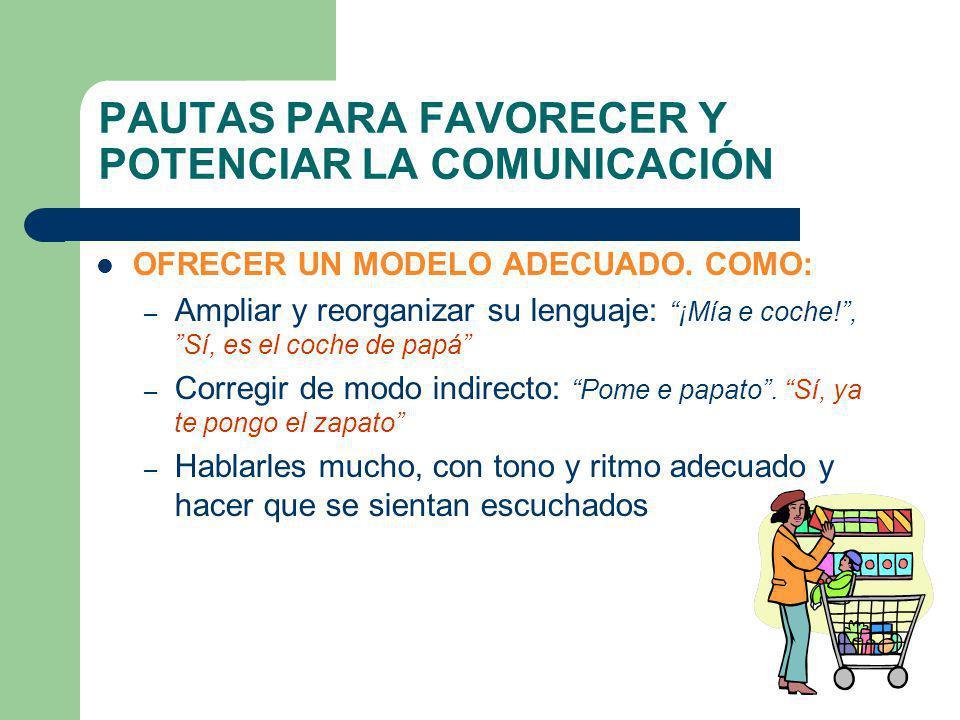 PAUTAS PARA FAVORECER Y POTENCIAR LA COMUNICACIÓN OFRECER UN MODELO ADECUADO. COMO: – Ampliar y reorganizar su lenguaje: ¡Mía e coche!, Sí, es el coch