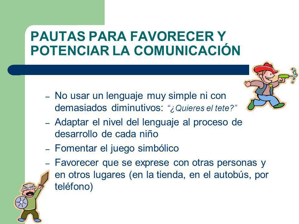 PAUTAS PARA FAVORECER Y POTENCIAR LA COMUNICACIÓN – No usar un lenguaje muy simple ni con demasiados diminutivos: ¿Quieres el tete? – Adaptar el nivel