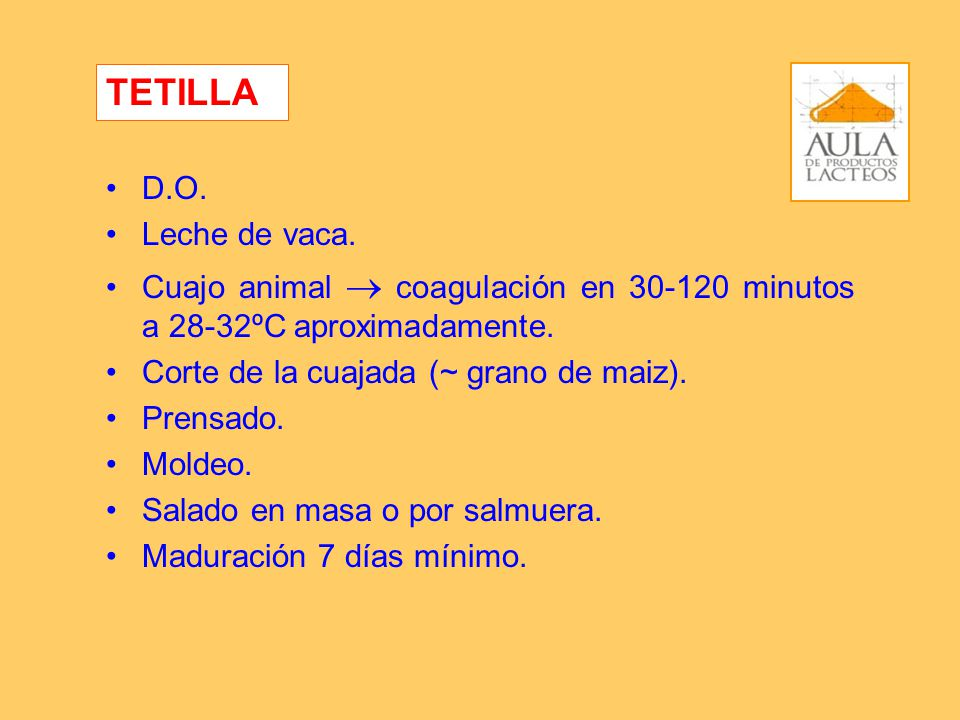 D.O. Leche de vaca. Cuajo animal coagulación en 30-120 minutos a 28-32ºC aproximadamente. Corte de la cuajada (~ grano de maiz). Prensado. Moldeo. Sal