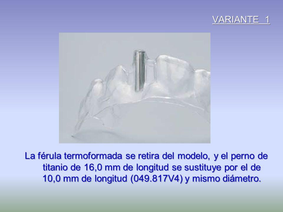 VARIANTE 1 La férula termoformada se retira del modelo, y el perno de titanio de 16,0 mm de longitud se sustituye por el de 10,0 mm de longitud (049.8