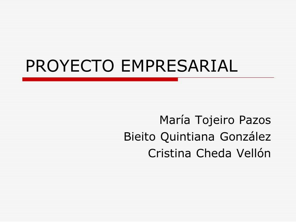 PROYECTO EMPRESARIAL María Tojeiro Pazos Bieito Quintiana González Cristina Cheda Vellón
