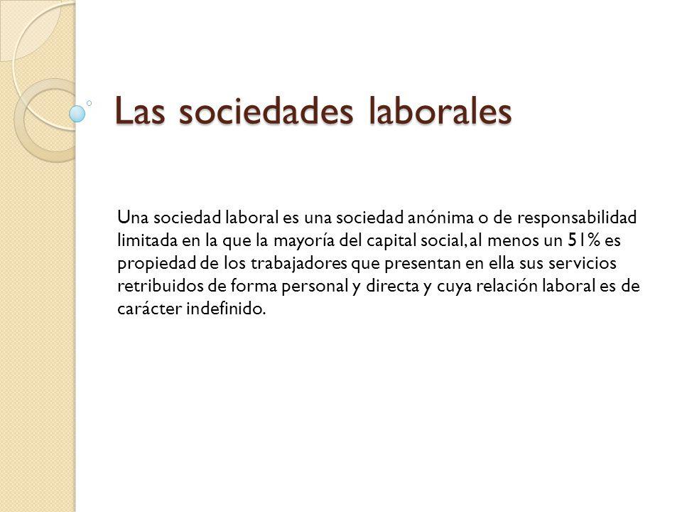 Las sociedades laborales Una sociedad laboral es una sociedad anónima o de responsabilidad limitada en la que la mayoría del capital social, al menos