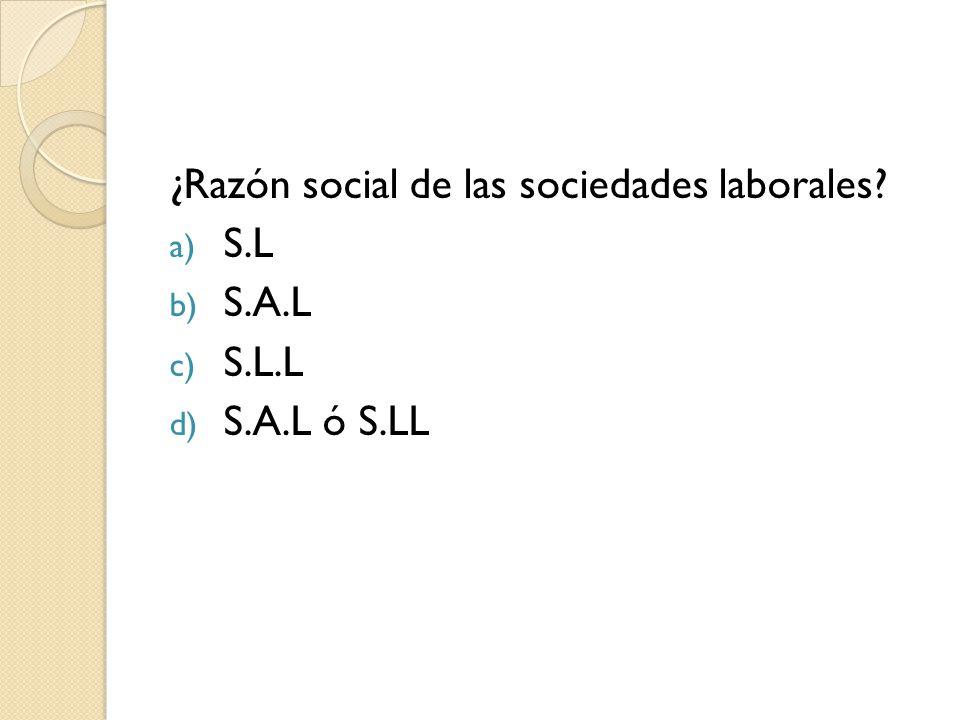 ¿Razón social de las sociedades laborales? a) S.L b) S.A.L c) S.L.L d) S.A.L ó S.LL