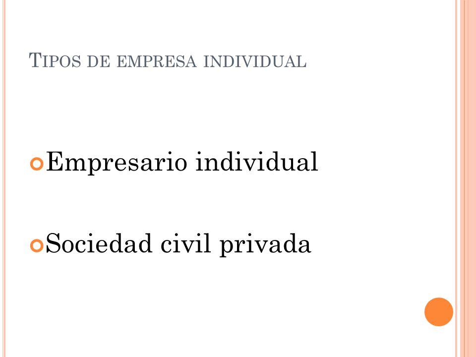 T IPOS DE EMPRESA INDIVIDUAL Empresario individual Sociedad civil privada