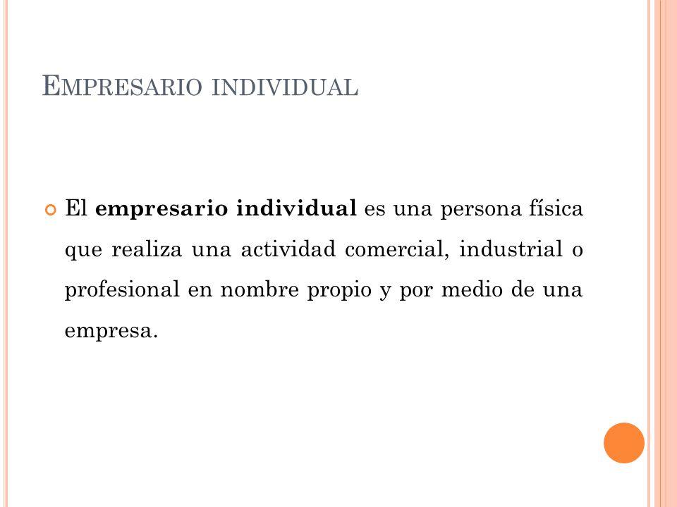 E MPRESARIO INDIVIDUAL El empresario individual es una persona física que realiza una actividad comercial, industrial o profesional en nombre propio y por medio de una empresa.