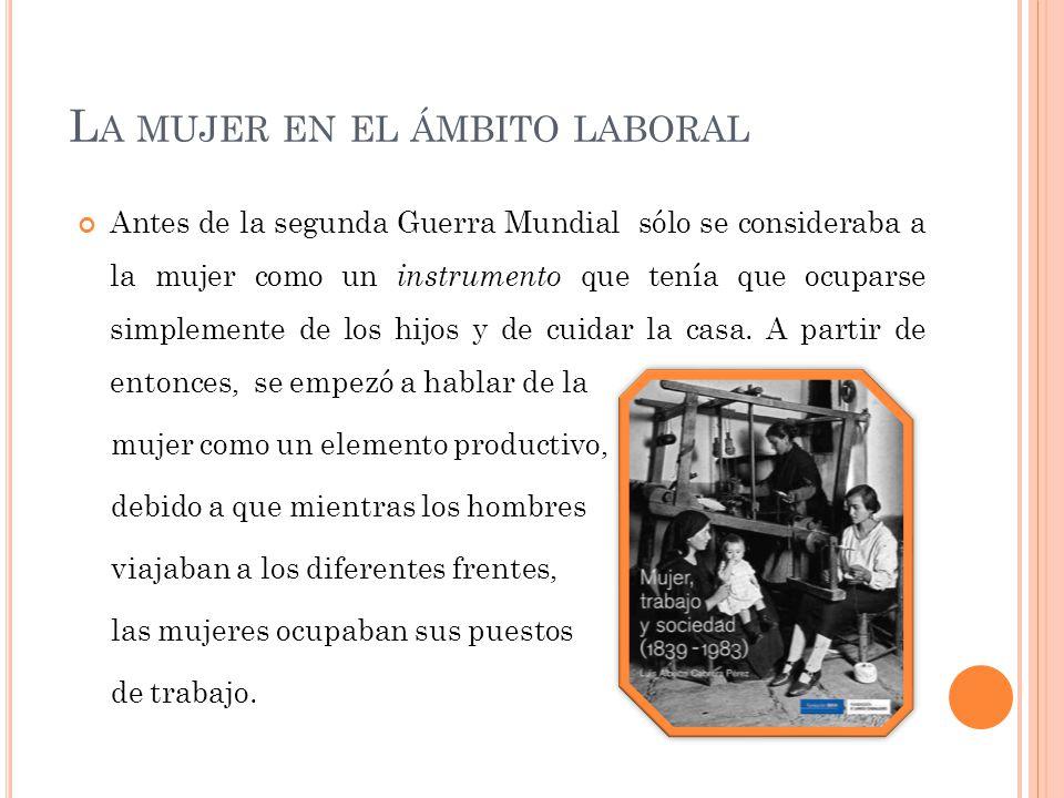 L A MUJER EN EL ÁMBITO LABORAL Antes de la segunda Guerra Mundial sólo se consideraba a la mujer como un instrumento que tenía que ocuparse simplemente de los hijos y de cuidar la casa.