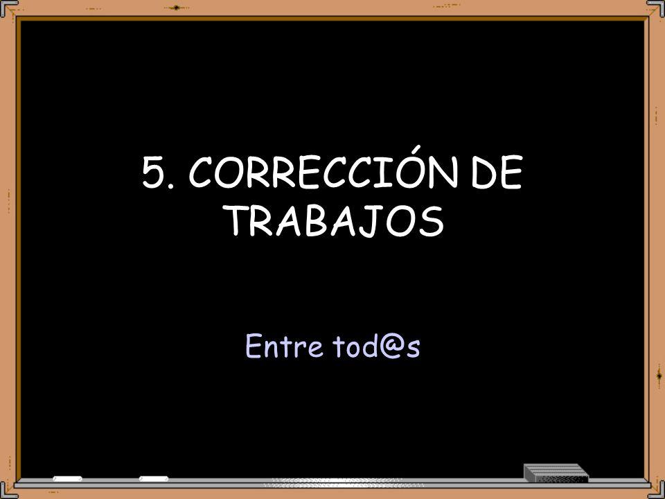 5. CORRECCIÓN DE TRABAJOS Entre tod@s