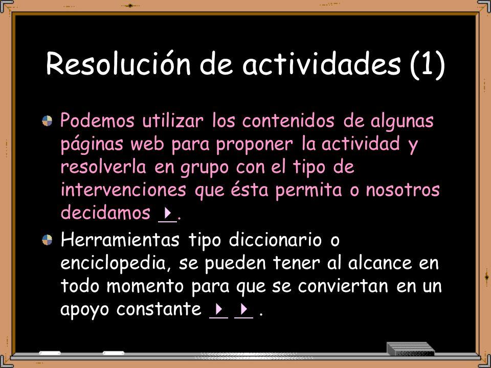 Resolución de actividades (1) Podemos utilizar los contenidos de algunas páginas web para proponer la actividad y resolverla en grupo con el tipo de intervenciones que ésta permita o nosotros decidamos.