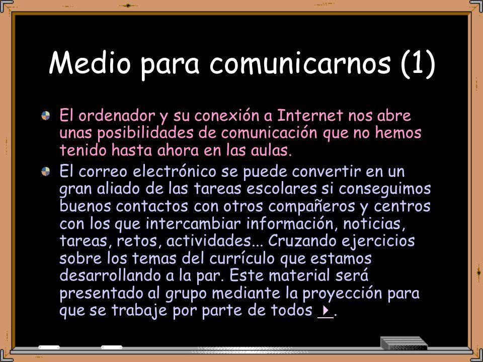 Medio para comunicarnos (1) El ordenador y su conexión a Internet nos abre unas posibilidades de comunicación que no hemos tenido hasta ahora en las aulas.