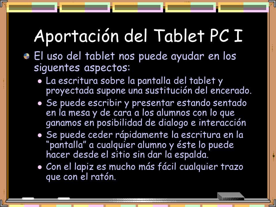 Aportación del Tablet PC I El uso del tablet nos puede ayudar en los siguentes aspectos: La escritura sobre la pantalla del tablet y proyectada supone una sustitución del encerado.