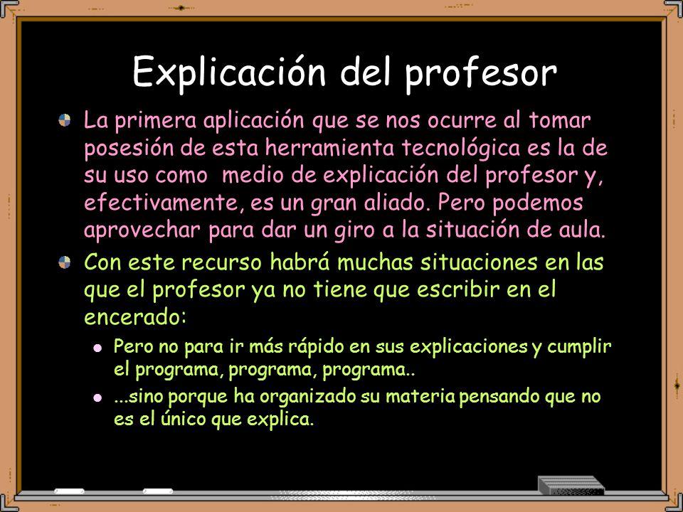 Explicación del profesor La primera aplicación que se nos ocurre al tomar posesión de esta herramienta tecnológica es la de su uso como medio de explicación del profesor y, efectivamente, es un gran aliado.