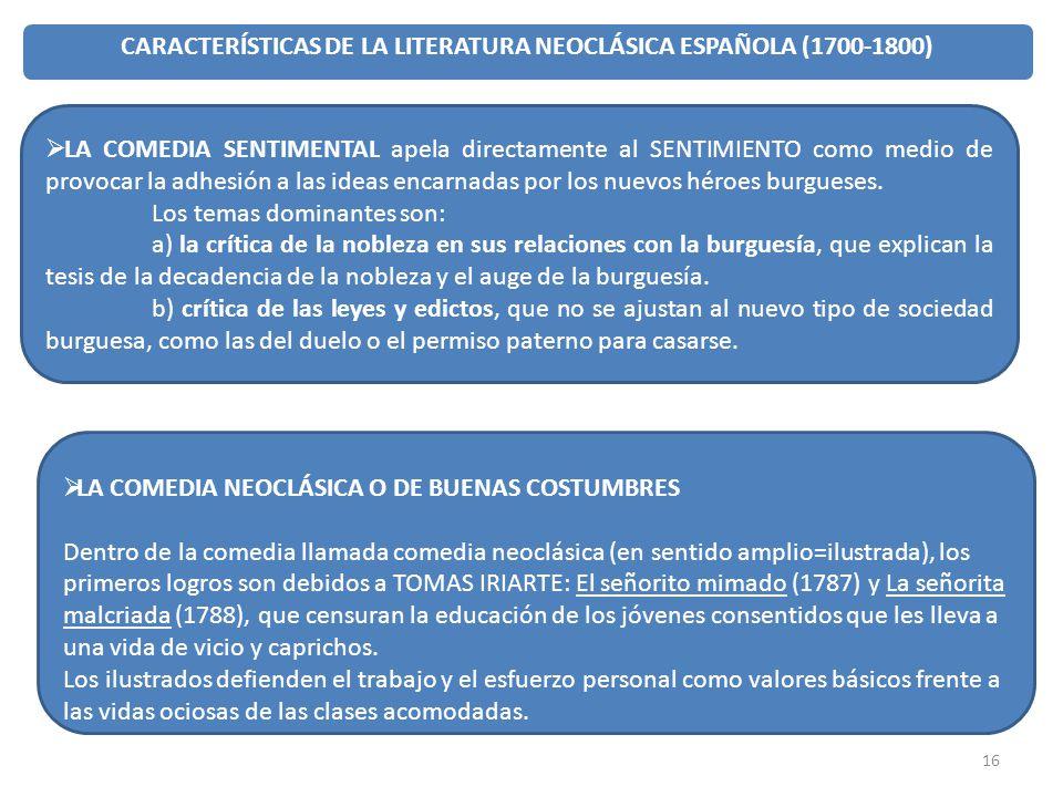 16 CARACTERÍSTICAS DE LA LITERATURA NEOCLÁSICA ESPAÑOLA (1700-1800) LA COMEDIA SENTIMENTAL apela directamente al SENTIMIENTO como medio de provocar la