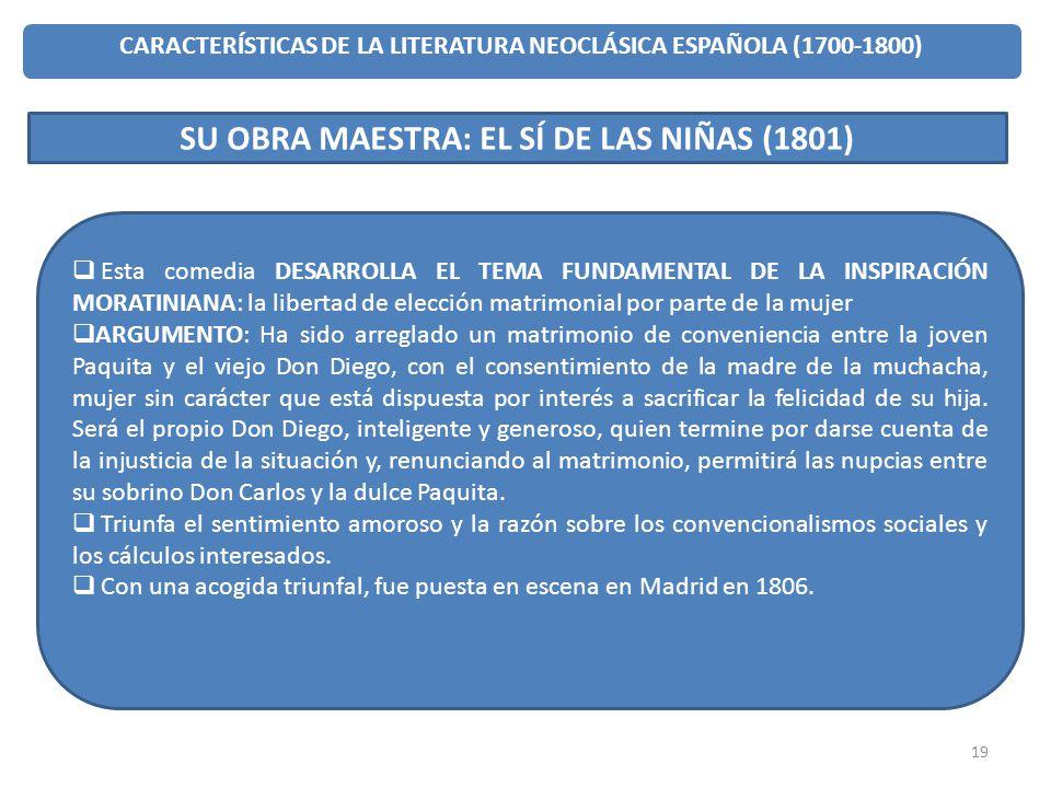 19 CARACTERÍSTICAS DE LA LITERATURA NEOCLÁSICA ESPAÑOLA (1700-1800) SU OBRA MAESTRA: EL SÍ DE LAS NIÑAS (1801) Esta comedia DESARROLLA EL TEMA FUNDAME