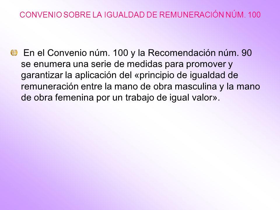 CONVENIO SOBRE LA IGUALDAD DE REMUNERACIÓN NÚM. 100 En el Convenio núm. 100 y la Recomendación núm. 90 se enumera una serie de medidas para promover y