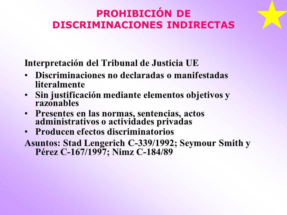 PROHIBICIÓN DE DISCRIMINACIONES INDIRECTAS Interpretación del Tribunal de Justicia UE Discriminaciones no declaradas o manifestadas literalmente Sin justificación mediante elementos objetivos y razonables Presentes en las normas, sentencias, actos administrativos o actividades privadas Producen efectos discriminatorios Asuntos: Stad Lengerich C-339/1992; Seymour Smith y Pérez C-167/1997; Nimz C-184/89