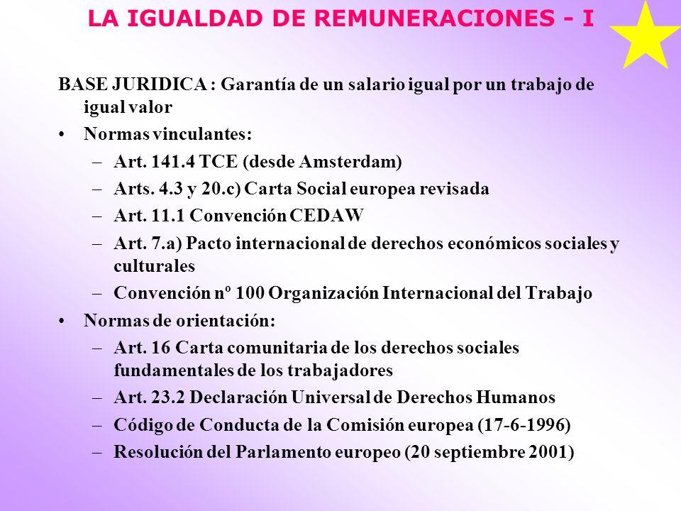 LA IGUALDAD DE REMUNERACIONES - I BASE JURIDICA : Garantía de un salario igual por un trabajo de igual valor Normas vinculantes: –Art. 141.4 TCE (desd