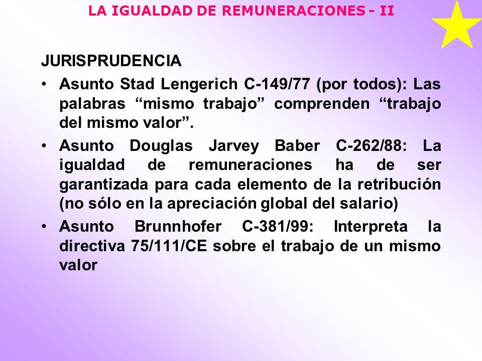 LA IGUALDAD DE REMUNERACIONES - II JURISPRUDENCIA Asunto Stad Lengerich C-149/77 (por todos): Las palabras mismo trabajo comprenden trabajo del mismo valor.