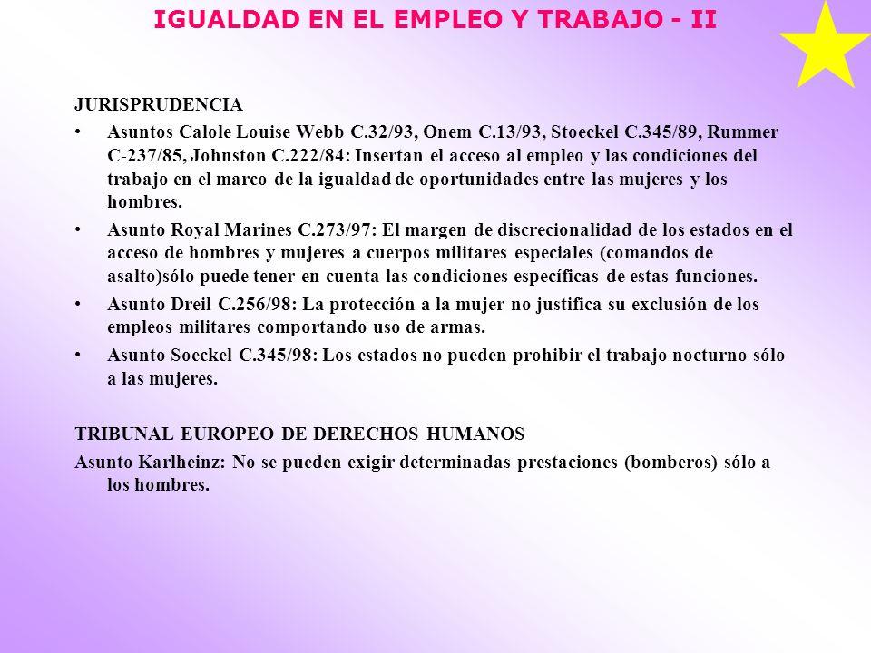 IGUALDAD EN EL EMPLEO Y TRABAJO - II JURISPRUDENCIA Asuntos Calole Louise Webb C.32/93, Onem C.13/93, Stoeckel C.345/89, Rummer C-237/85, Johnston C.222/84: Insertan el acceso al empleo y las condiciones del trabajo en el marco de la igualdad de oportunidades entre las mujeres y los hombres.