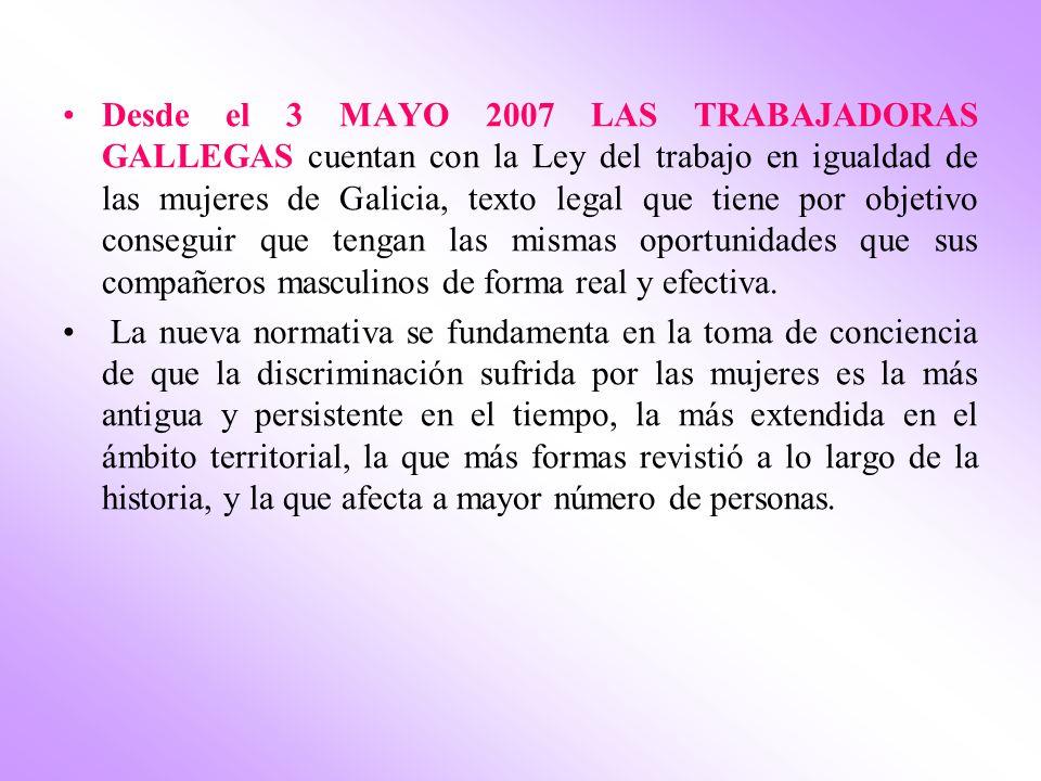 Desde el 3 MAYO 2007 LAS TRABAJADORAS GALLEGAS cuentan con la Ley del trabajo en igualdad de las mujeres de Galicia, texto legal que tiene por objetiv