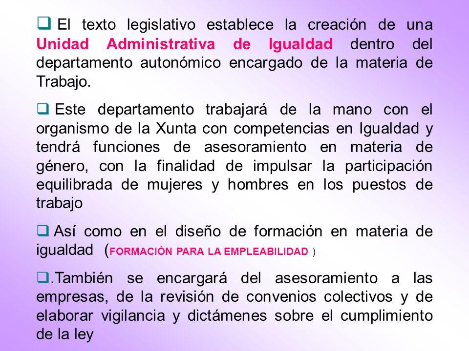 El texto legislativo establece la creación de una Unidad Administrativa de Igualdad dentro del departamento autonómico encargado de la materia de Trab