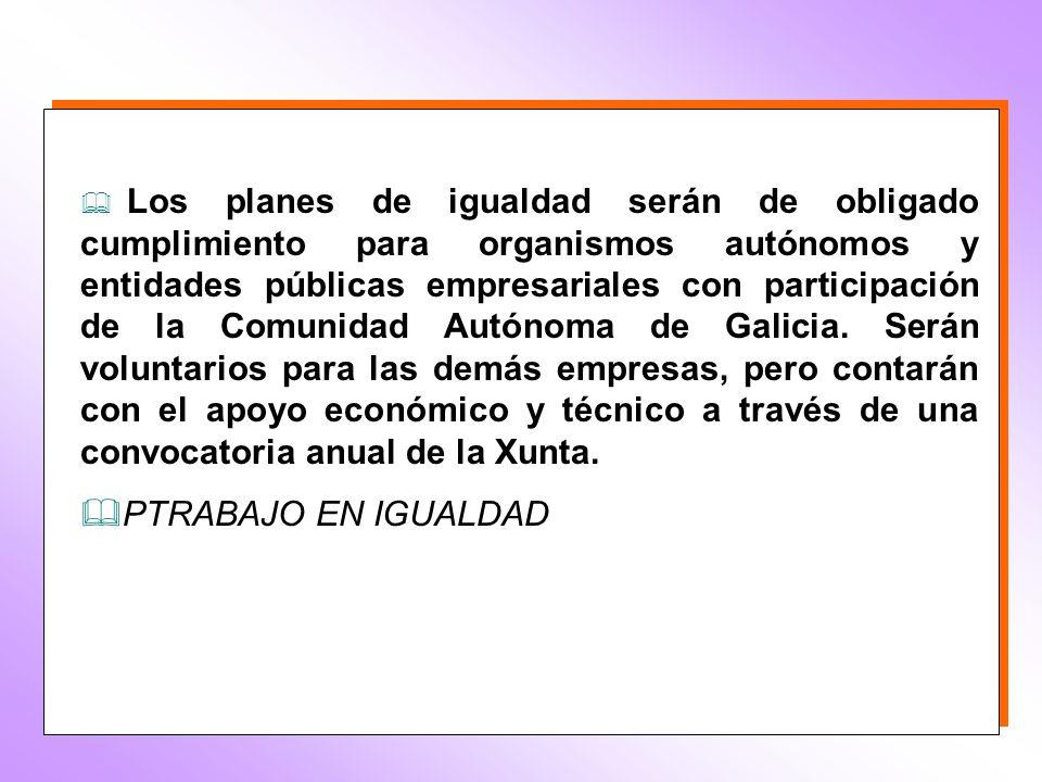 Los planes de igualdad serán de obligado cumplimiento para organismos autónomos y entidades públicas empresariales con participación de la Comunidad Autónoma de Galicia.
